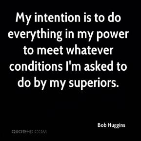 My intention is to do everything in my power to meet whatever conditions I'm asked to do by my superiors.