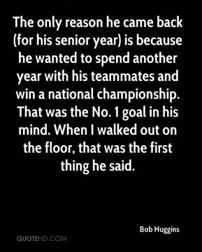 The only reason he came back (for his senior year) is because he wanted to spend another year with his teammates and win a national championship. That was the No. 1 goal in his mind. When I walked out on the floor, that was the first thing he said.