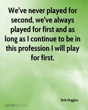 We've never played for second, we've always played for first and as long as I continue to be in this profession I will play for first.
