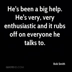 Bob Smith - He's been a big help. He's very, very enthusiastic and it rubs off on everyone he talks to.