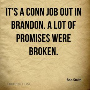 Bob Smith - It's a conn job out in Brandon. A lot of promises were broken.