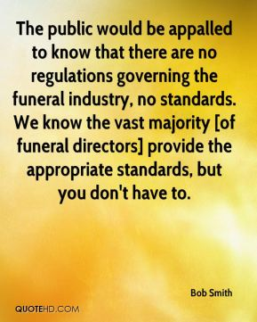 Bob Smith - The public would be appalled to know that there are no regulations governing the funeral industry, no standards. We know the vast majority [of funeral directors] provide the appropriate standards, but you don't have to.