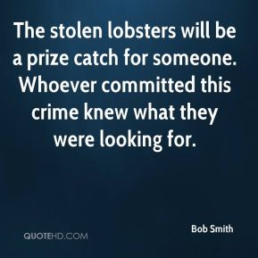 Bob Smith - The stolen lobsters will be a prize catch for someone. Whoever committed this crime knew what they were looking for.