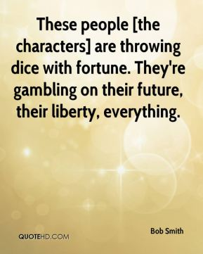 Bob Smith - These people [the characters] are throwing dice with fortune. They're gambling on their future, their liberty, everything.