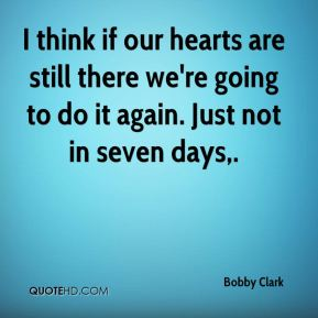 Bobby Clark - I think if our hearts are still there we're going to do it again. Just not in seven days.
