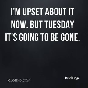 Brad Lidge - I'm upset about it now. But Tuesday it's going to be gone.