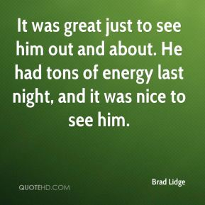 Brad Lidge - It was great just to see him out and about. He had tons of energy last night, and it was nice to see him.