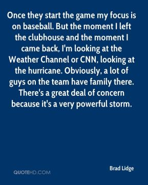 Once they start the game my focus is on baseball. But the moment I left the clubhouse and the moment I came back, I'm looking at the Weather Channel or CNN, looking at the hurricane. Obviously, a lot of guys on the team have family there. There's a great deal of concern because it's a very powerful storm.