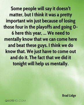 Some people will say it doesn't matter, but I think it was a pretty important win just because of losing those four in the playoffs and going 0-6 here this year, ... We need to mentally know that we can come here and beat these guys. I think we do know that. We just have to come out and do it. The fact that we did it tonight will help us mentally.