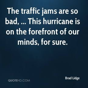 Brad Lidge - The traffic jams are so bad, ... This hurricane is on the forefront of our minds, for sure.