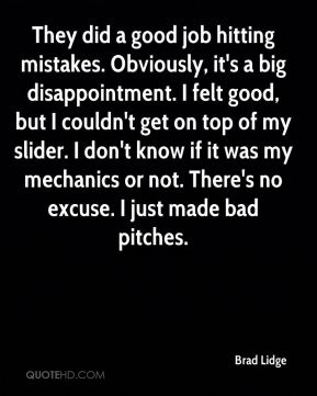 Brad Lidge - They did a good job hitting mistakes. Obviously, it's a big disappointment. I felt good, but I couldn't get on top of my slider. I don't know if it was my mechanics or not. There's no excuse. I just made bad pitches.