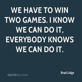 We have to win two games. I know we can do it, everybody knows we can do it.