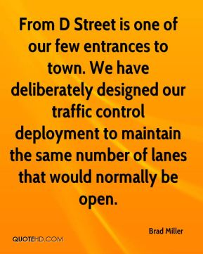 Brad Miller - From D Street is one of our few entrances to town. We have deliberately designed our traffic control deployment to maintain the same number of lanes that would normally be open.