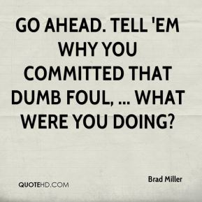 Brad Miller - Go ahead. Tell 'em why you committed that dumb foul, ... What were you doing?