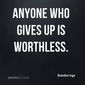 Anyone who gives up is worthless.
