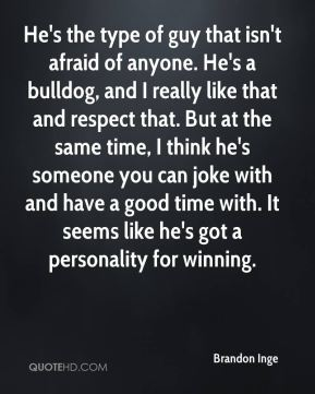 He's the type of guy that isn't afraid of anyone. He's a bulldog, and I really like that and respect that. But at the same time, I think he's someone you can joke with and have a good time with. It seems like he's got a personality for winning.