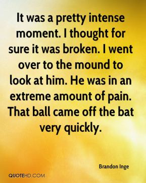 It was a pretty intense moment. I thought for sure it was broken. I went over to the mound to look at him. He was in an extreme amount of pain. That ball came off the bat very quickly.