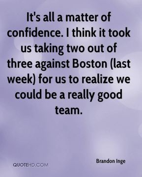 It's all a matter of confidence. I think it took us taking two out of three against Boston (last week) for us to realize we could be a really good team.