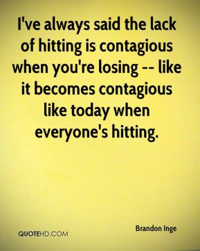 I've always said the lack of hitting is contagious when you're losing -- like it becomes contagious like today when everyone's hitting.