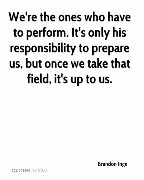 We're the ones who have to perform. It's only his responsibility to prepare us, but once we take that field, it's up to us.