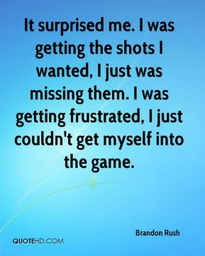Brandon Rush - It surprised me. I was getting the shots I wanted, I just was missing them. I was getting frustrated, I just couldn't get myself into the game.