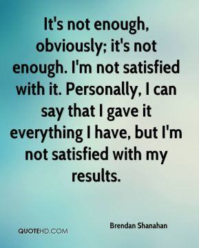 It's not enough, obviously; it's not enough. I'm not satisfied with it. Personally, I can say that I gave it everything I have, but I'm not satisfied with my results.