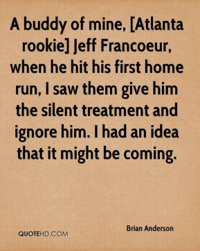 A buddy of mine, [Atlanta rookie] Jeff Francoeur, when he hit his first home run, I saw them give him the silent treatment and ignore him. I had an idea that it might be coming.