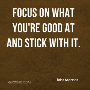 Focus on what you're good at and stick with it.