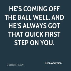 Brian Anderson - He's coming off the ball well, and he's always got that quick first step on you.