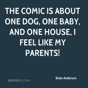 The comic is about one dog, one baby, and one house, I feel like my parents!