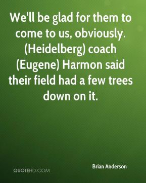 We'll be glad for them to come to us, obviously. (Heidelberg) coach (Eugene) Harmon said their field had a few trees down on it.