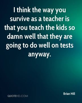Brian Hill - I think the way you survive as a teacher is that you teach the kids so damn well that they are going to do well on tests anyway.
