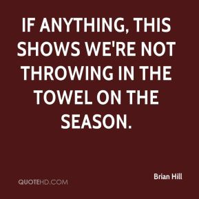 Brian Hill - If anything, this shows we're not throwing in the towel on the season.