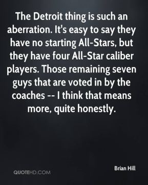 Brian Hill - The Detroit thing is such an aberration. It's easy to say they have no starting All-Stars, but they have four All-Star caliber players. Those remaining seven guys that are voted in by the coaches -- I think that means more, quite honestly.