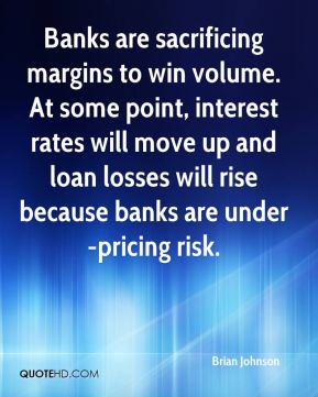 Brian Johnson - Banks are sacrificing margins to win volume. At some point, interest rates will move up and loan losses will rise because banks are under-pricing risk.