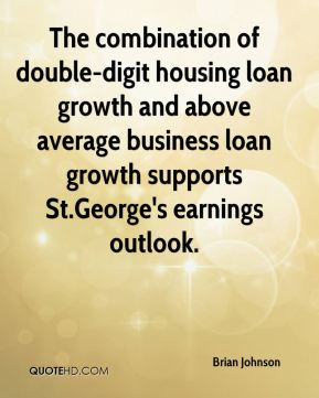 Brian Johnson - The combination of double-digit housing loan growth and above average business loan growth supports St.George's earnings outlook.