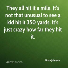 Brian Johnson - They all hit it a mile. It's not that unusual to see a kid hit it 350 yards. It's just crazy how far they hit it.