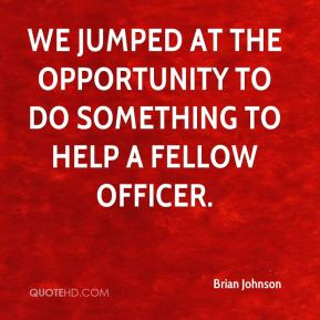 Brian Johnson - We jumped at the opportunity to do something to help a fellow officer.