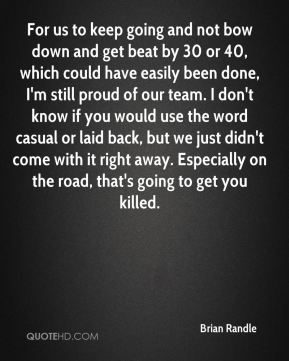 For us to keep going and not bow down and get beat by 30 or 40, which could have easily been done, I'm still proud of our team. I don't know if you would use the word casual or laid back, but we just didn't come with it right away. Especially on the road, that's going to get you killed.