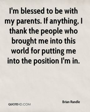 I'm blessed to be with my parents. If anything, I thank the people who brought me into this world for putting me into the position I'm in.