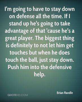 I'm going to have to stay down on defense all the time. If I stand up he's going to take advantage of that 'cause he's a great player. The biggest thing is definitely to not let him get touches but when he does touch the ball, just stay down. Push him into the defensive help.