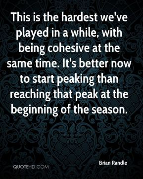 This is the hardest we've played in a while, with being cohesive at the same time. It's better now to start peaking than reaching that peak at the beginning of the season.