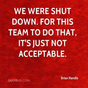 We were shut down. For this team to do that, it's just not acceptable.