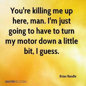Brian Randle - You're killing me up here, man. I'm just going to have to turn my motor down a little bit, I guess.