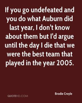Brodie Croyle - If you go undefeated and you do what Auburn did last year, I don't know about them but I'd argue until the day I die that we were the best team that played in the year 2005.