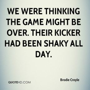 Brodie Croyle - We were thinking the game might be over. Their kicker had been shaky all day.