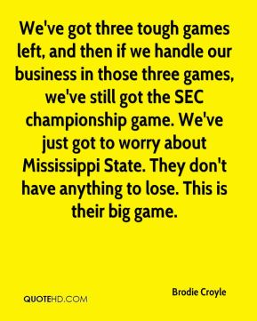 Brodie Croyle - We've got three tough games left, and then if we handle our business in those three games, we've still got the SEC championship game. We've just got to worry about Mississippi State. They don't have anything to lose. This is their big game.