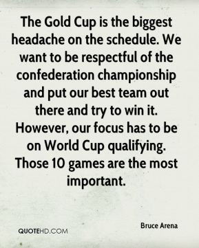 Bruce Arena - The Gold Cup is the biggest headache on the schedule. We want to be respectful of the confederation championship and put our best team out there and try to win it. However, our focus has to be on World Cup qualifying. Those 10 games are the most important.