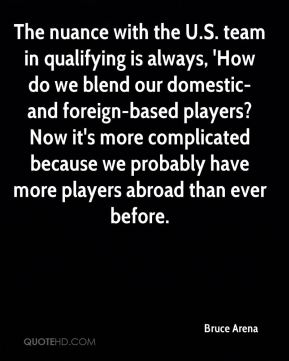 The nuance with the U.S. team in qualifying is always, 'How do we blend our domestic- and foreign-based players? Now it's more complicated because we probably have more players abroad than ever before.