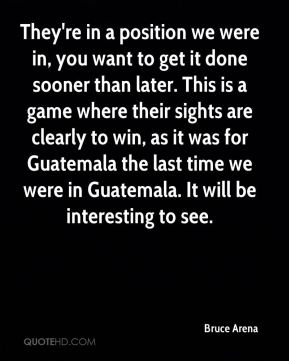 They're in a position we were in, you want to get it done sooner than later. This is a game where their sights are clearly to win, as it was for Guatemala the last time we were in Guatemala. It will be interesting to see.